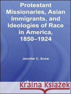 Protestant Missionaries, Asian Immigrants, and Ideologies of Race in America, 1850-1924 Jennifer Snow 9780415955836