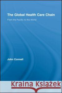 The Global Health Care Chain: From the Pacific to the World John Connell 9780415956222