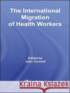 The International Migration of Health Workers John Connell 9780415956239