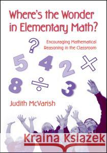 Where's the Wonder in Elementary Math?: Encouraging Mathematical Reasoning in the Classroom Judith McVarish 9780415957168