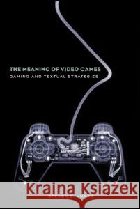 The Meaning of Video Games : Gaming and Textual Strategies Steven Jones 9780415960564