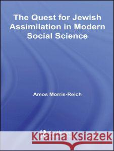 The Quest for Jewish Assimilation in Modern Social Science A. Reich-Morris Amos Morris-Reich 9780415960892