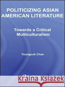Politicizing Asian American Literature: Towards a Critical Multiculturalism Youngsuk Chae 9780415960991