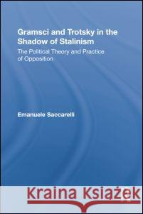 Gramsci and Trotsky in the Shadow of Stalinism: The Political Theory and Practice of Opposition Ema Saccarelli Emanuele Saccarelli 9780415961097 Routledge