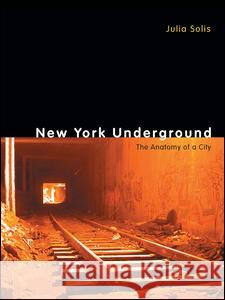 New York Underground: The Anatomy of a City Solis                                    Julia Solis 9780415963107