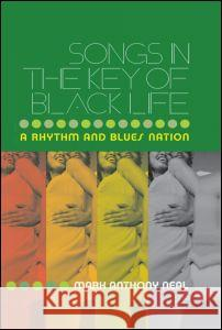 Songs in the Key of Black Life: A Rhythm and Blues Nation Mark Anthony Neal 9780415965705