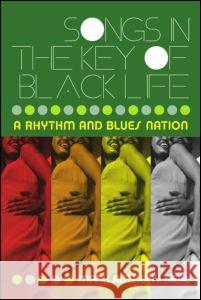 Songs in the Key of Black Life: A Rhythm and Blues Nation Mark Anthony Neal 9780415965712