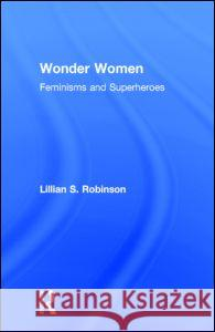 Wonder Women : Feminisms and Superheroes Lillian Robinson Lillia Robinson 9780415966313
