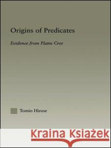 Origins of Predicates: Evidence from Plains Cree Tomio Hirose Hirose Tomio 9780415967792