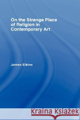 On the Strange Place of Religion in Contemporary Art James Elkins Elkins James 9780415969888