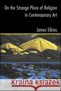 On the Strange Place of Religion in Contemporary Art James Elkins Elkins James                             PH. D. DuBois 9780415969895