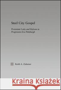 Steel City Gospel : Protestant Laity and Reform in Progressive-Era Pittsburgh Keith A. Zahniser Zahniser Keith                           Keith A. Zahniser 9780415970310