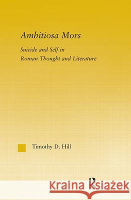 Ambitiosa Mors : Suicide and the Self in Roman Thought and Literature Timothy Hill 9780415970976