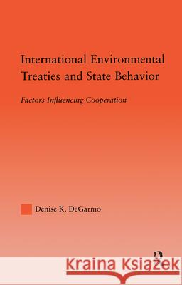 International Environmental Treaties and State Behavior: Factors Influencing Cooperation Denise Degarmo Robert Dimand 9780415971812