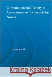 Consumption and Identity in Asian American Coming-Of-Age Novels Jennifer Ho 9780415972062