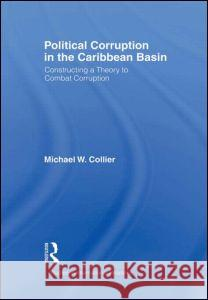 Political Corruption in the Caribbean Basin: Constructing a Theory to Combat Corruption Michael W. Collier 9780415973281