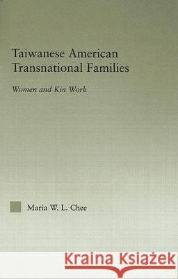 Taiwanese American Transnational Families: Women and Kin Work Maria W. L. Chee 9780415973304