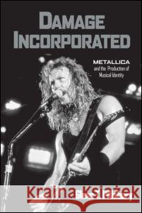 Damage Incorporated: Metallica and the Production of Musical Identity Glenn T. Pillsbury 9780415973731