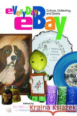 Everyday eBay : Culture, Collecting, and Desire Ken Hillis Michael Petit Nathan Scott Epley 9780415974363