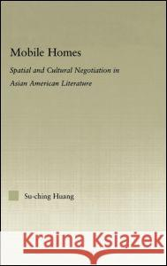 Mobile Homes: Spatial and Cultural Negotiation in Asian American Literature Su-Ching Huang 9780415975872