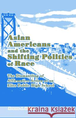 Asian Americans and the Shifting Politics of Race: The Dismantling of Affirmative Action at an Elite Public High School Rowena A. Robles 9780415976329
