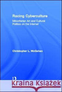 Racing Cyberculture: Minoritarian Art and Cultural Politics on the Internet Chris McGahan McGahan Christo 9780415976565