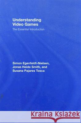 Understanding Video Games: The Essential Introduction J. Smith Simon Egenfeldt-Nielson Jonas Heide Smith 9780415977203