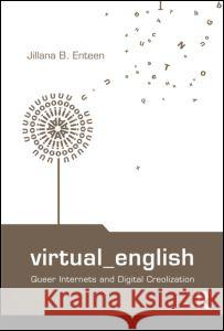 Virtual English: Queer Internets and Digital Creolization Jillian Enteen Enteen Jillana 9780415977241