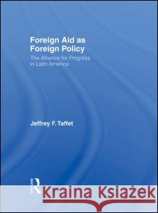 Foreign Aid as Foreign Policy: The Alliance for Progress in Latin America Jeffrey Taffet 9780415977708