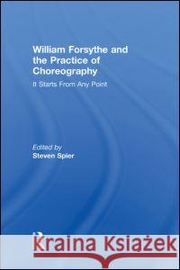 William Forsythe and the Practice of Choreography : It Starts From Any Point Stephen Spier   9780415978224