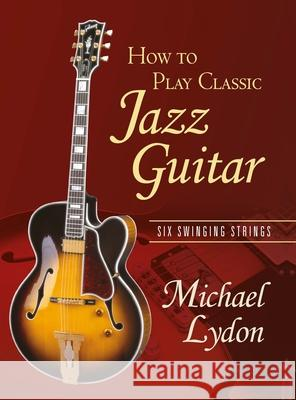 How to Play Classic Jazz Guitar: Six Swinging Strings Michael Lydon 9780415979085