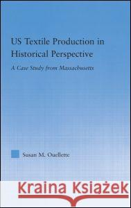 Us Textile Production in Historical Perspective: A Case Study from Massachusetts Susan M. Ouellette 9780415979887