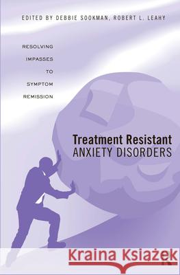 Treatment Resistant Anxiety Disorders : Resolving Impasses to Symptom Remission Deborah Sookman Robert L. Leahy  9780415988919