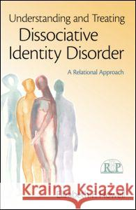 Understanding and Treating Dissociative Identity Disorder : A Relational Approach ElizabethF Howell 9780415994972