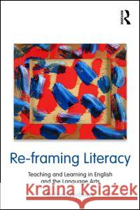Re-Framing Literacy: Teaching and Learning in English and the Language Arts Richard Andrews 9780415995535