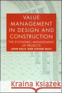 Value Management in Design and Construction: The Economic Management of Projects John Kelly Steven Male 9780419151203