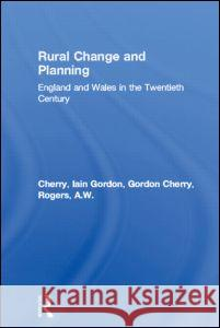 Rural Change and Planning : England and Wales in the Twentieth Century Gordon Emanuel Cherry Alan Rogers 9780419180005