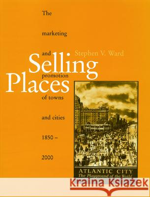 Selling Places : The Marketing and Promotion of Towns and Cities 1850-2000 Stephen V. Ward 9780419242406