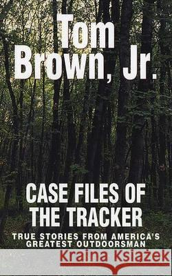 Case Files of the Tracker: True Stories from America's Greatest Outdoorsman Tom, Jr. Brown 9780425187555