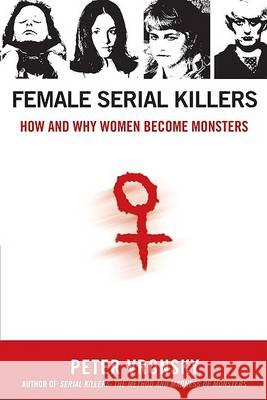 Female Serial Killers: How and Why Women Become Monsters Peter Vronsky 9780425213902