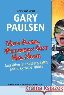 How Angel Peterson Got His Name: And Other Outrageous Tales about Extreme Sports Gary Paulsen 9780440229353