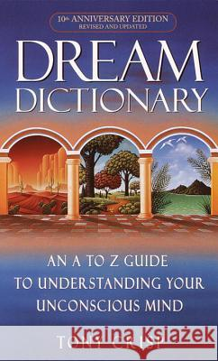 Dream Dictionary: An A-To-Z Guide to Understanding Your Unconscious Mind Tony Crisp 9780440237075