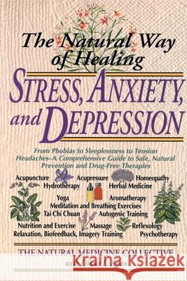 The Natural Way of Healing Stress, Anxiety, and Depression: From Phobias to Sleeplessness to Tension Headaches--A Comprehensive Guide to Safe, Natural Medicine Collective Natural 9780440614036
