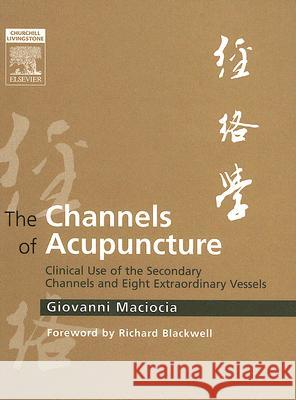 The Channels of Acupuncture: Clinical Use of the Secondary Channels and Eight Extraordinary Vessels Giovanni Maciocia Richard Blackwell 9780443074912