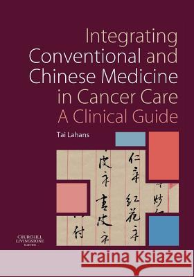 Integrating Conventional and Chinese Medicine in Cancer Care: A Clinical Guide Tai Lahans 9780443100635