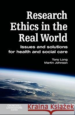 Research Ethics in the Real World: Issues and Solutions for Health and Social Care Professionals Tony Long Martin Johnson 9780443100659