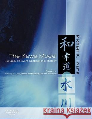 The Kawa Model: Culturally Relevant Occupational Therapy Michael K. Iwama M. Carolyn Baum Charles Christiansen 9780443102349