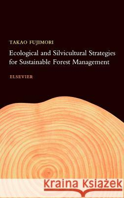 Ecological and Silvicultural Strategies for Sustainable Forest Management Takao Fujimori T. Fujimori 9780444505347