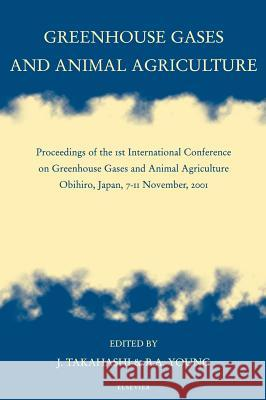 Greenhouse Gases and Animal Agriculture : Proceedings of the 1st International Conference on Greenhouse Gases and Animal Agriculture, Obihiro, Japan, 7-11 November, 2001 Junichi Takahashi Bruce A. Young J. Takahashi 9780444510129