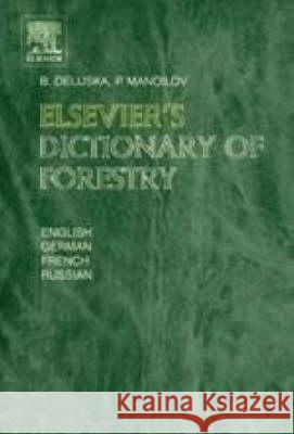 Elsevier's Dictionary of Forestry: In English, German, French and Russianapprox. 10,000 Terms Borina Delijska P. Manoilov B. Delijska 9780444512451